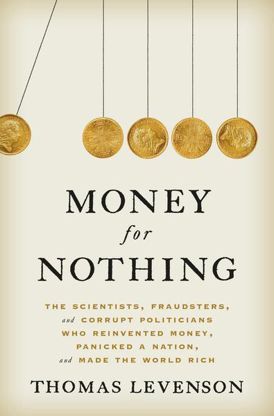 Money for Nothing The Scientists, Fraudsters, and Corrupt Politicians Who Reinvented Money, Panicke